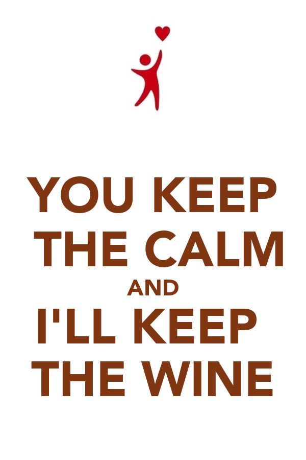 YOU KEEP  THE CALM AND I'LL KEEP  THE WINE