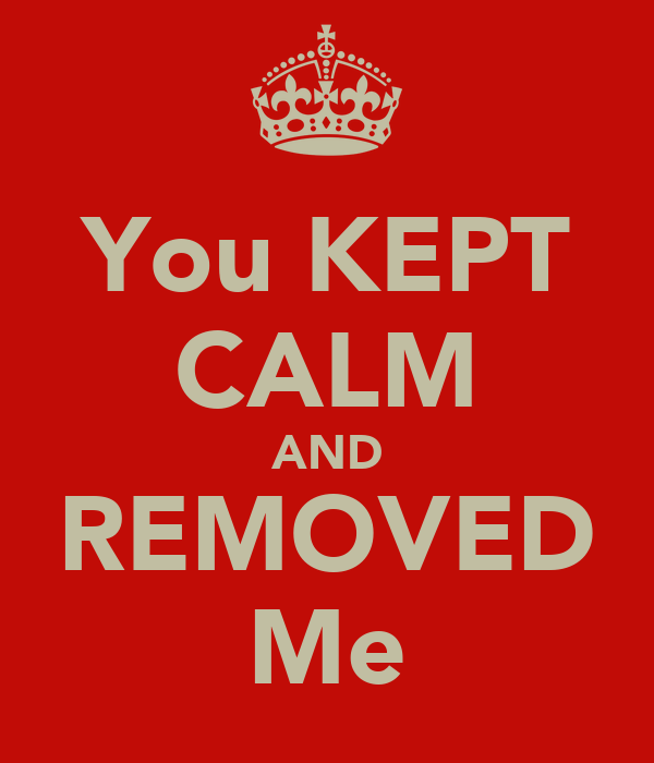 You KEPT CALM AND REMOVED Me