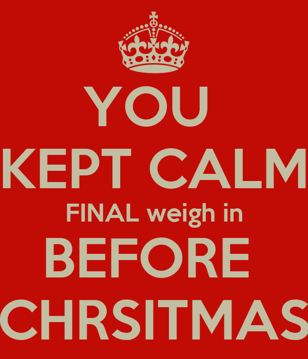 YOU  KEPT CALM FINAL weigh in BEFORE  CHRSITMAS