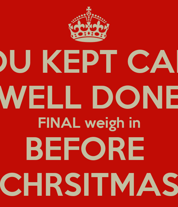 YOU KEPT CALM WELL DONE FINAL weigh in BEFORE  CHRSITMAS