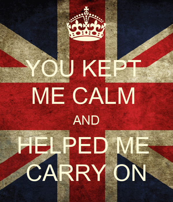 YOU KEPT  ME CALM  AND HELPED ME  CARRY ON