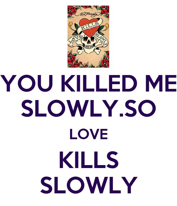 YOU KILLED ME SLOWLY.SO LOVE KILLS SLOWLY