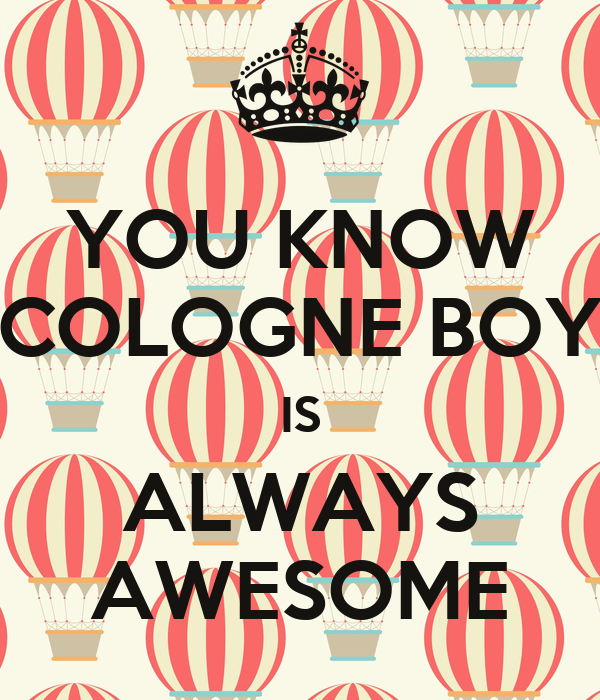 YOU KNOW COLOGNE BOY IS ALWAYS AWESOME