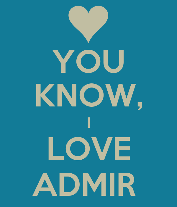 YOU KNOW, I LOVE ADMIR