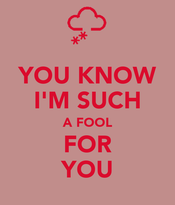 YOU KNOW I'M SUCH A FOOL FOR YOU