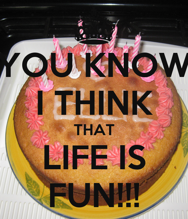 YOU KNOW I THINK THAT LIFE IS FUN!!!