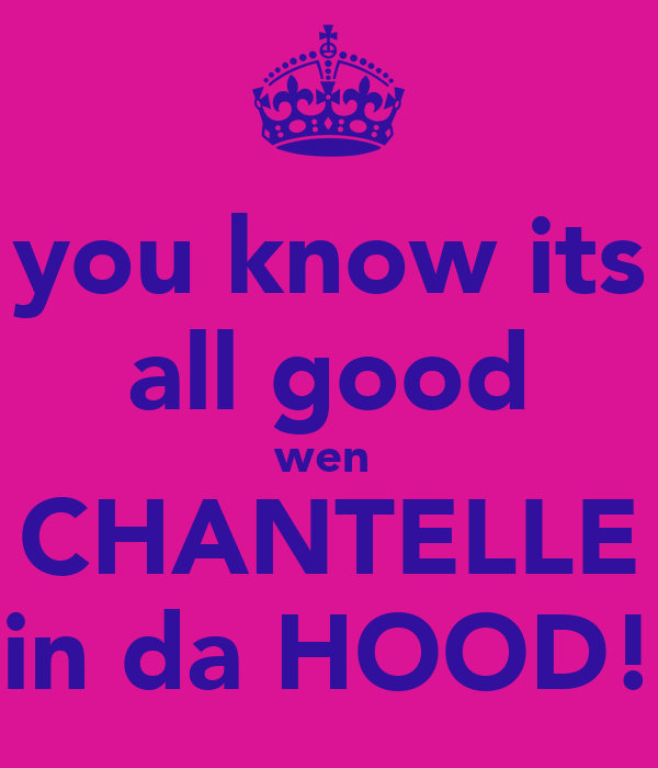 you know its all good wen  CHANTELLE in da HOOD!