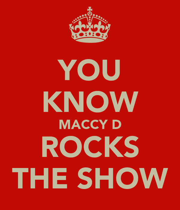 YOU KNOW MACCY D ROCKS THE SHOW
