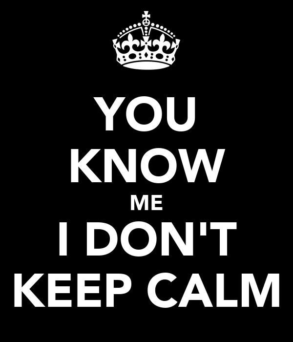 YOU KNOW ME I DON'T KEEP CALM