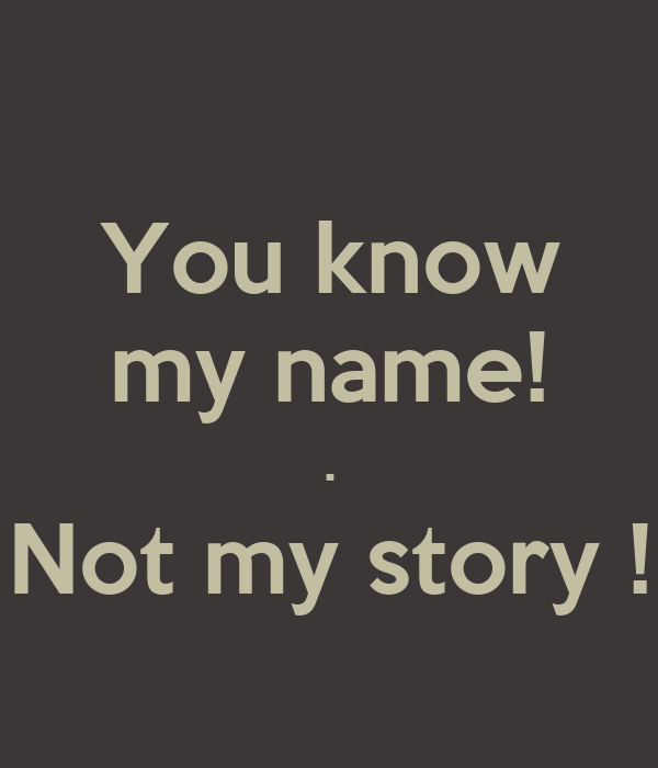 You know my name! . Not my story !