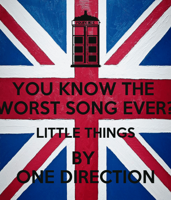 YOU KNOW THE  WORST SONG EVER? LITTLE THINGS BY  ONE DIRECTION