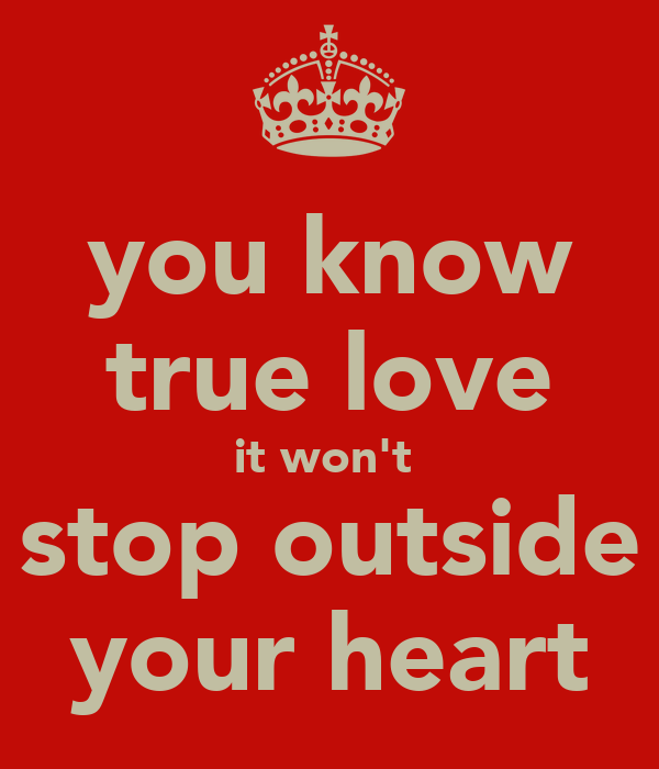 you know true love it won't  stop outside your heart
