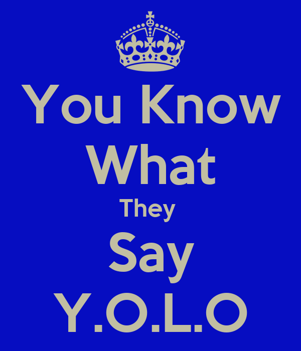 You Know What They  Say Y.O.L.O