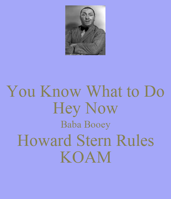 You Know What to Do Hey Now Baba Booey Howard Stern Rules KOAM