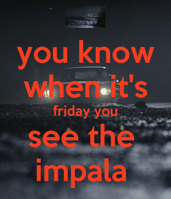 you know when it's friday you see the  impala