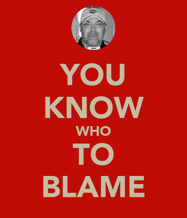 YOU KNOW WHO TO BLAME