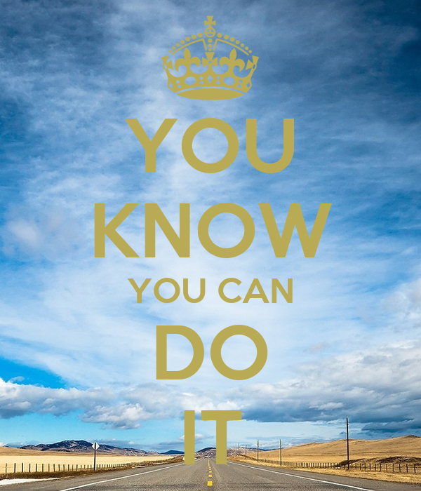 YOU KNOW YOU CAN DO IT