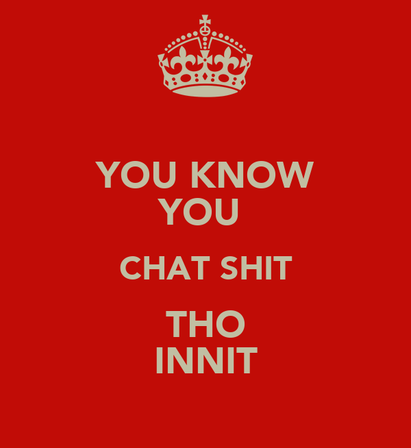 YOU KNOW YOU  CHAT SHIT THO INNIT
