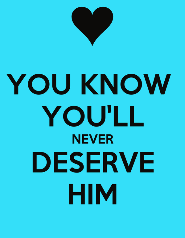 YOU KNOW  YOU'LL NEVER DESERVE HIM