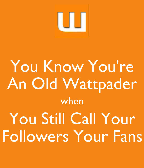 You Know You're An Old Wattpader when You Still Call Your Followers Your Fans