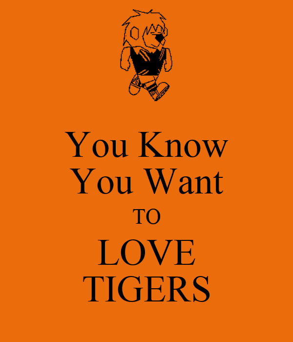 You Know You Want TO LOVE TIGERS