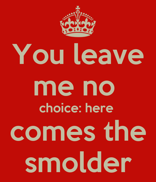 You leave me no  choice: here  comes the smolder