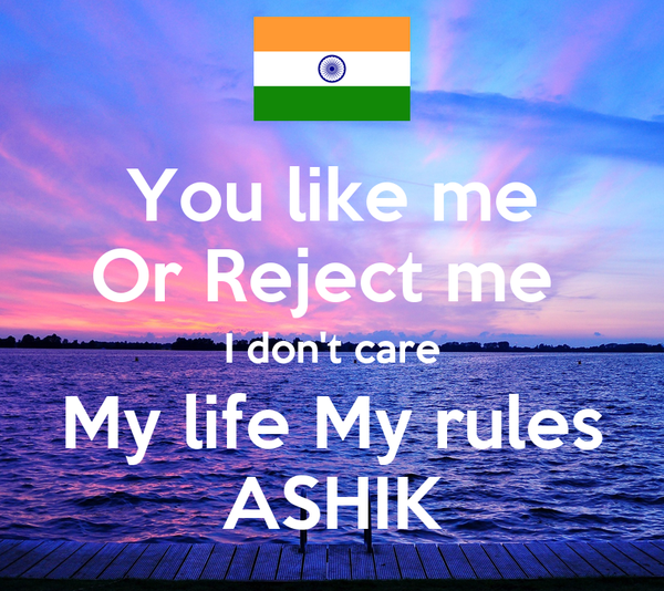 You like me Or Reject me  I don't care My life My rules ASHIK