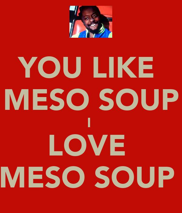 YOU LIKE  MESO SOUP I  LOVE  MESO SOUP