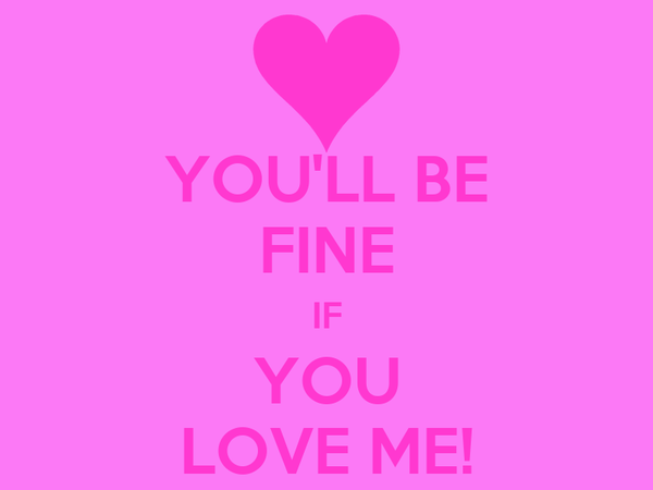 YOU'LL BE FINE IF YOU LOVE ME!
