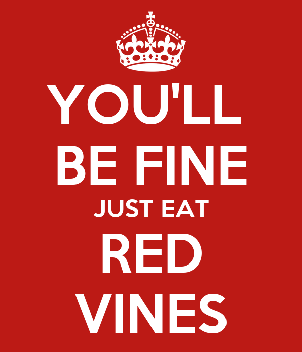YOU'LL  BE FINE JUST EAT RED VINES