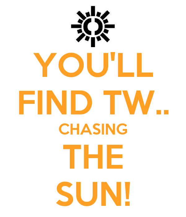 YOU'LL FIND TW.. CHASING THE SUN!