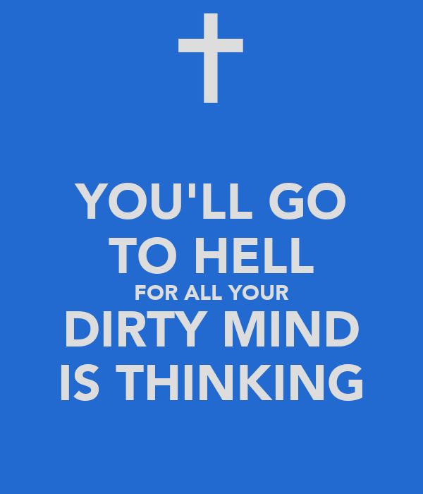 YOU'LL GO TO HELL FOR ALL YOUR DIRTY MIND IS THINKING