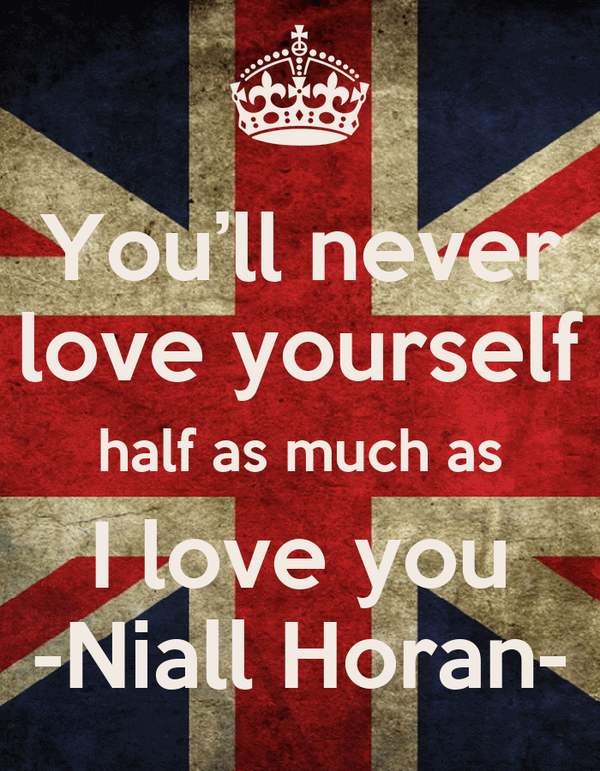 You'll never love yourself half as much as I love you -Niall Horan-