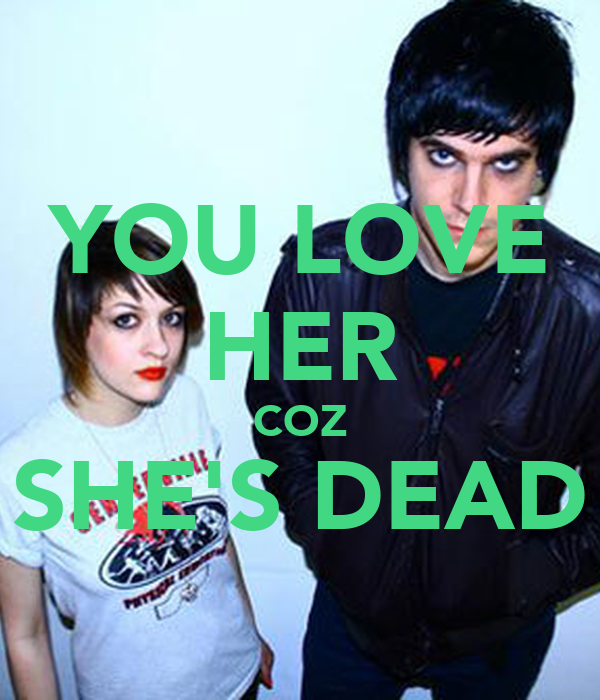 YOU LOVE HER COZ SHE'S DEAD