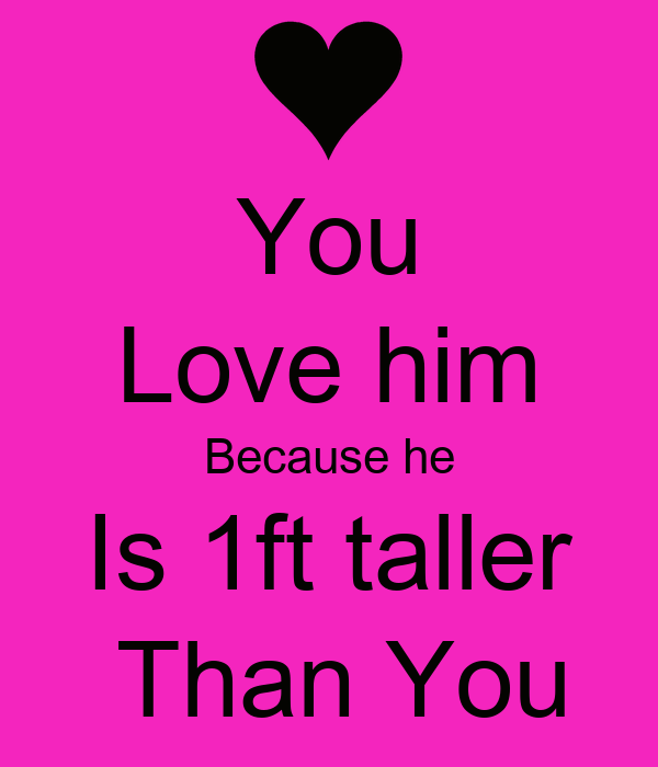 You Love him Because he Is 1ft taller  Than You
