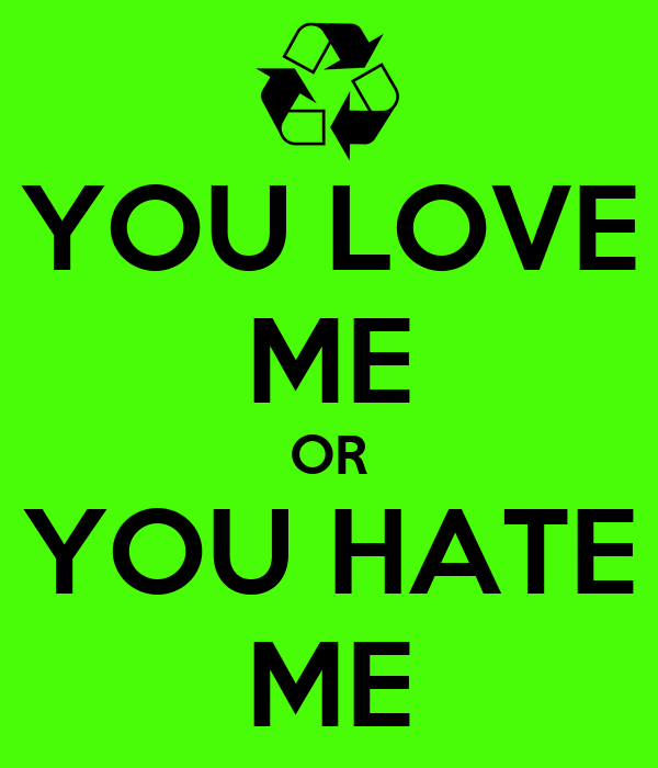 YOU LOVE ME OR YOU HATE ME