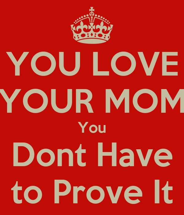 YOU LOVE YOUR MOM You Dont Have to Prove It