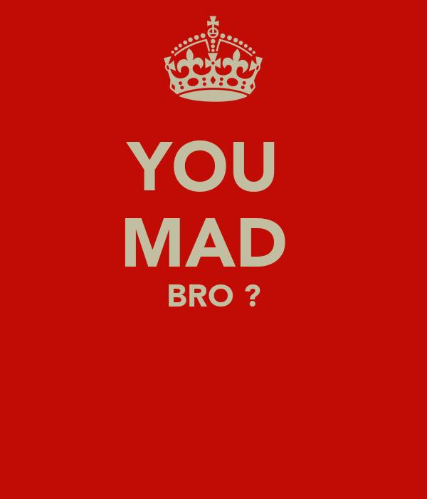 YOU  MAD  BRO ?