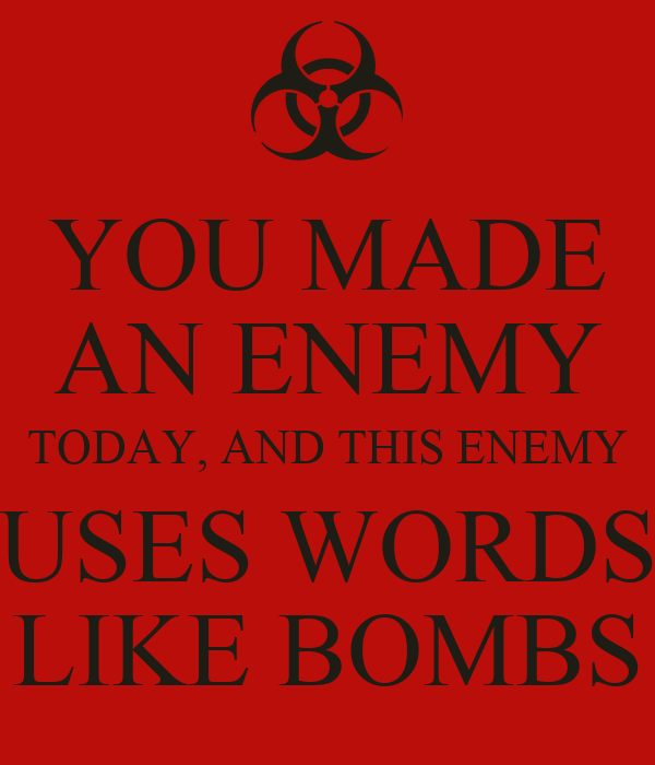 YOU MADE AN ENEMY TODAY, AND THIS ENEMY USES WORDS LIKE BOMBS