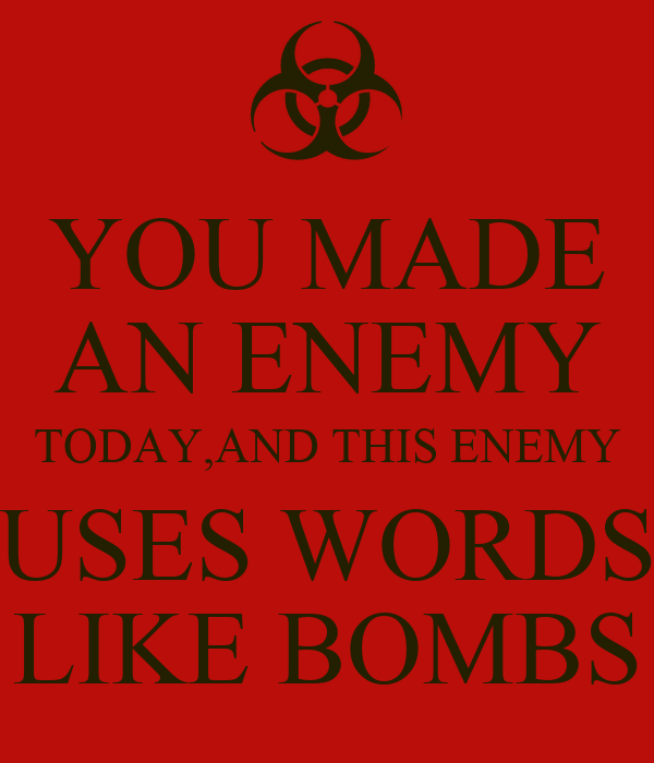 YOU MADE AN ENEMY TODAY,AND THIS ENEMY USES WORDS LIKE BOMBS