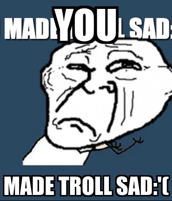 YOU MADE TROLL SAD:'(