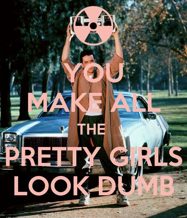 YOU MAKE ALL THE  PRETTY GIRLS LOOK DUMB