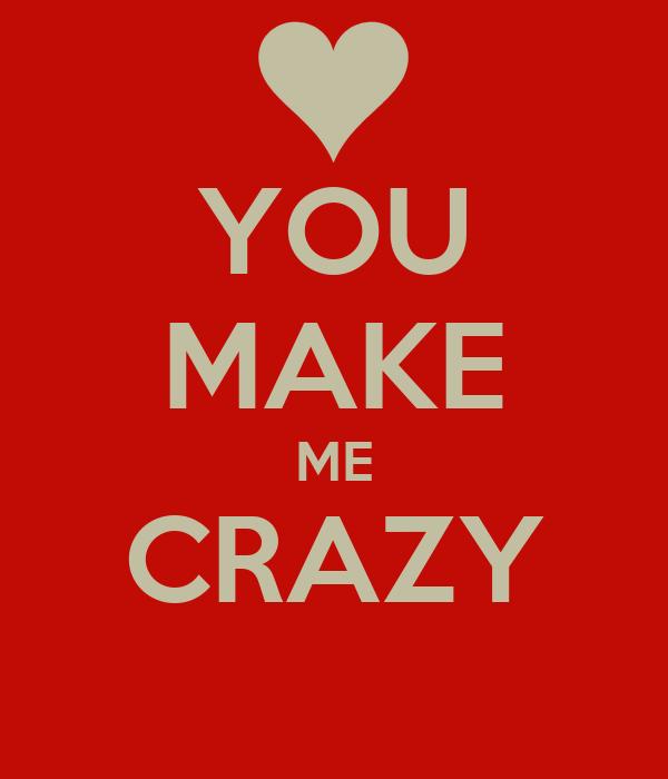 YOU MAKE ME CRAZY