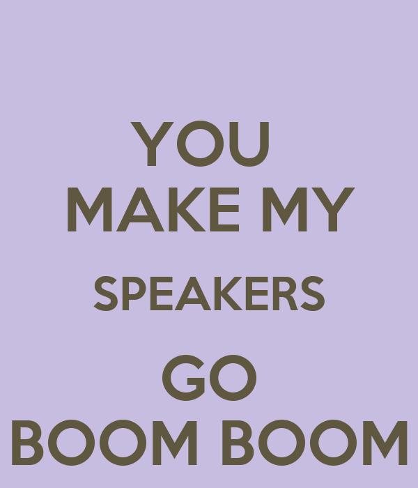 YOU  MAKE MY SPEAKERS GO BOOM BOOM
