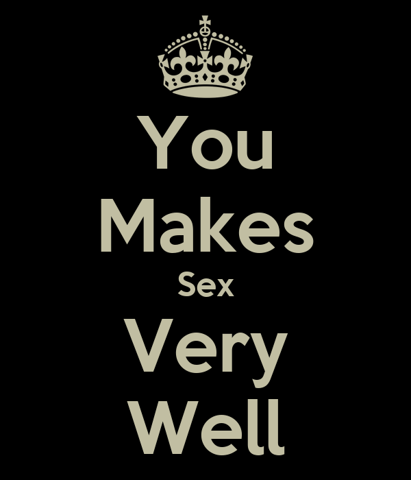 You Makes Sex Very Well