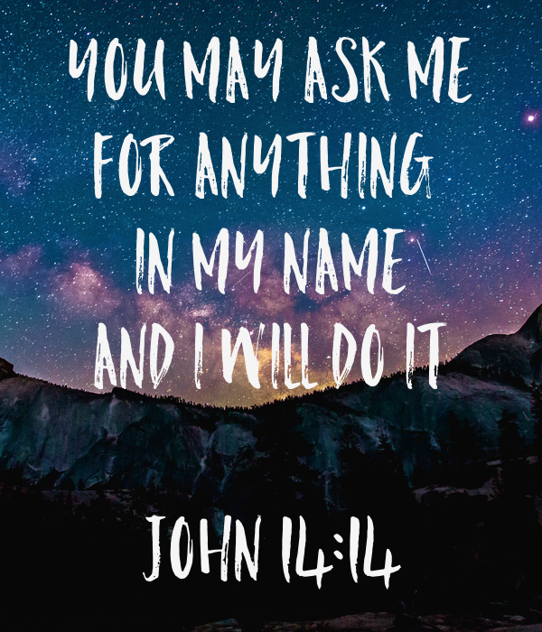 YOU MAY ASK ME For Anything  IN MY NAME AND I WILL DO IT  JOHN 14:14