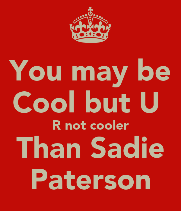 You may be Cool but U  R not cooler Than Sadie Paterson