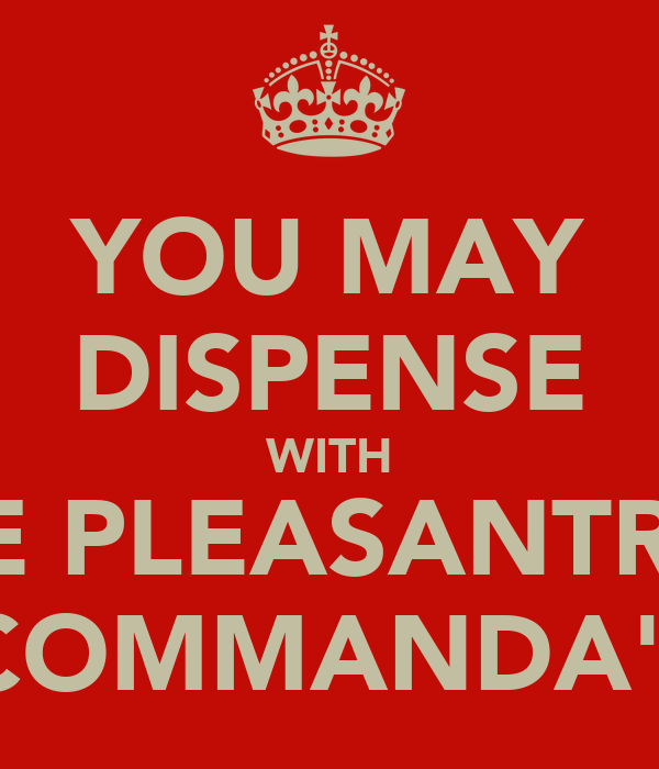 YOU MAY DISPENSE WITH THE PLEASANTRIES COMMANDA'!