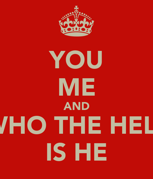 YOU ME AND WHO THE HELL IS HE