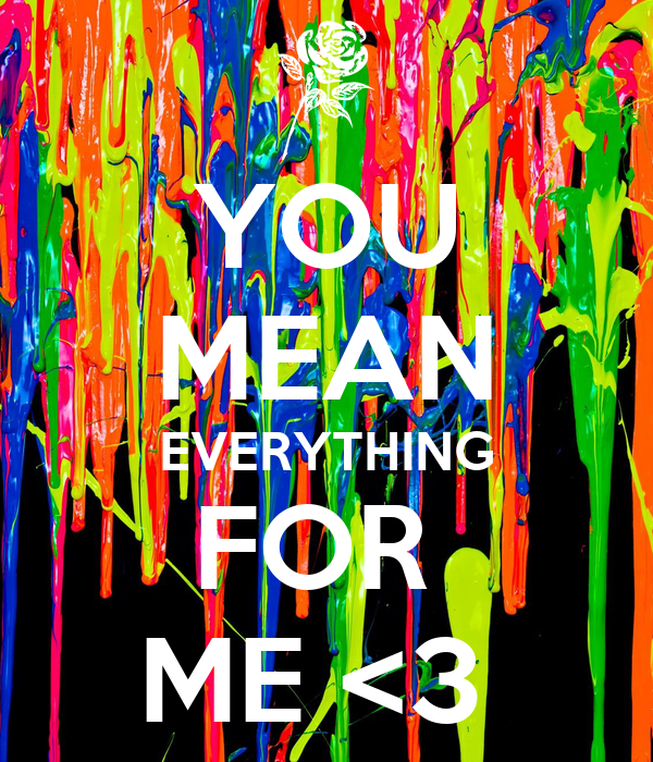 YOU MEAN EVERYTHING FOR  ME <3